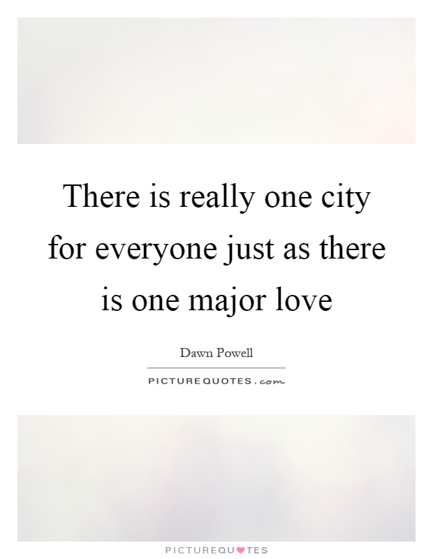 There is really one city for everyone just as there is one major love Picture Quote #1