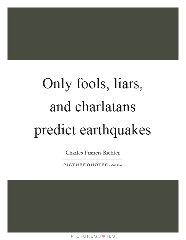 Only fools, liars, and charlatans predict earthquakes Picture Quote #1
