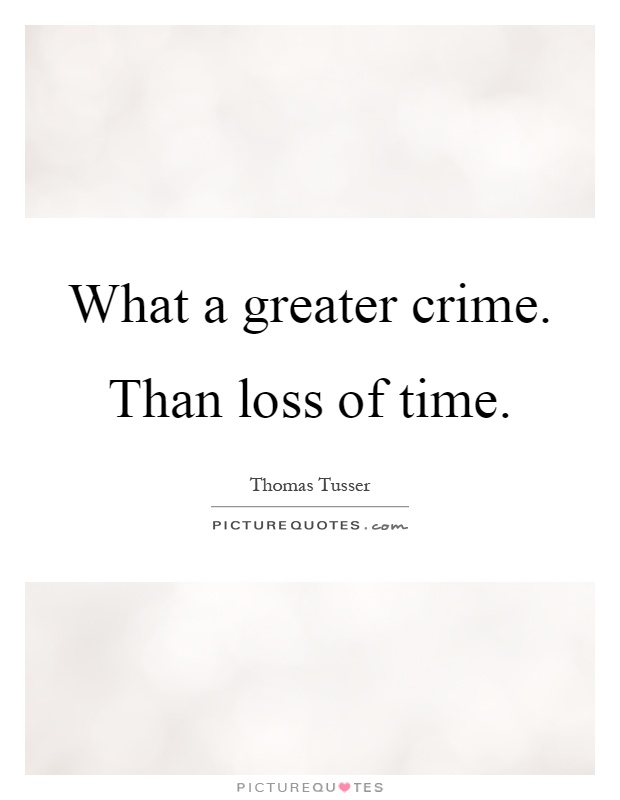 What a greater crime. Than loss of time Picture Quote #1