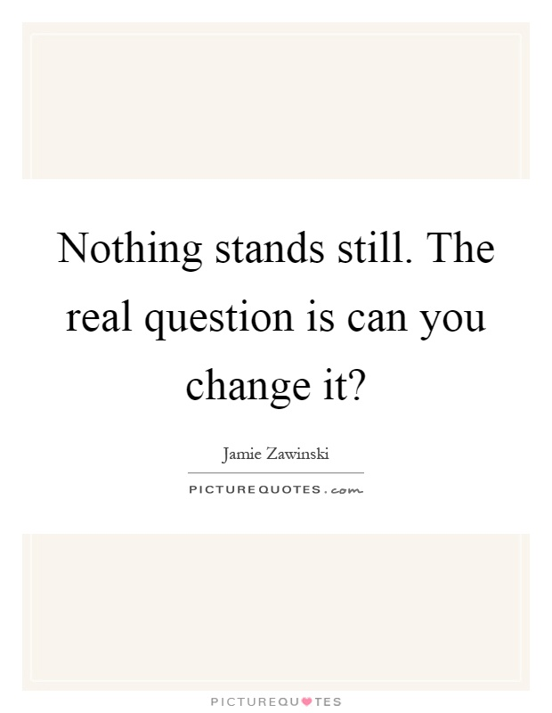 Nothing stands still. The real question is can you change it? Picture Quote #1