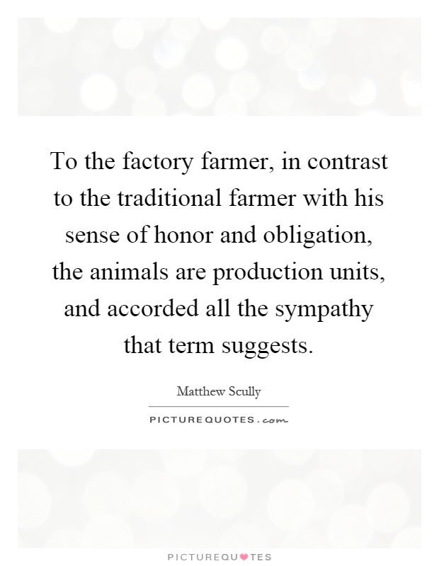 To the factory farmer, in contrast to the traditional farmer with his sense of honor and obligation, the animals are production units, and accorded all the sympathy that term suggests Picture Quote #1