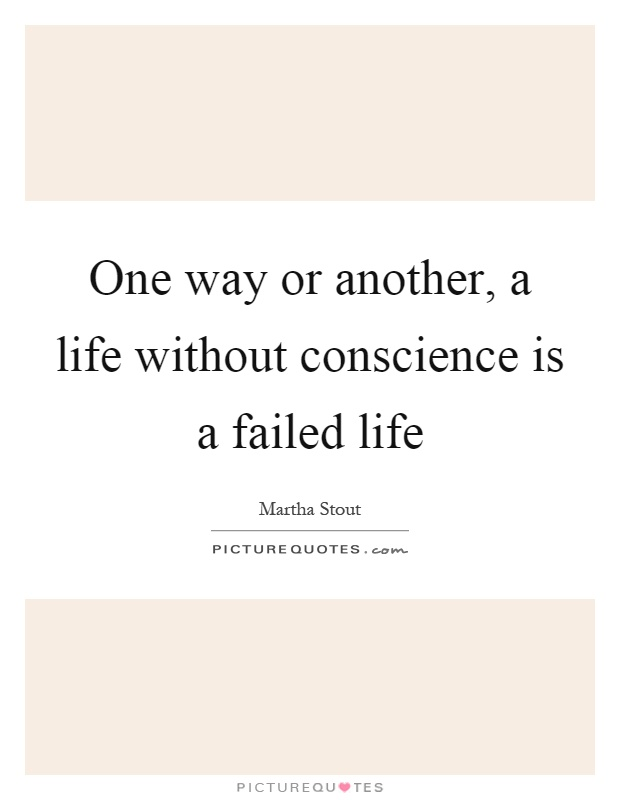 One way or another, a life without conscience is a failed life Picture Quote #1