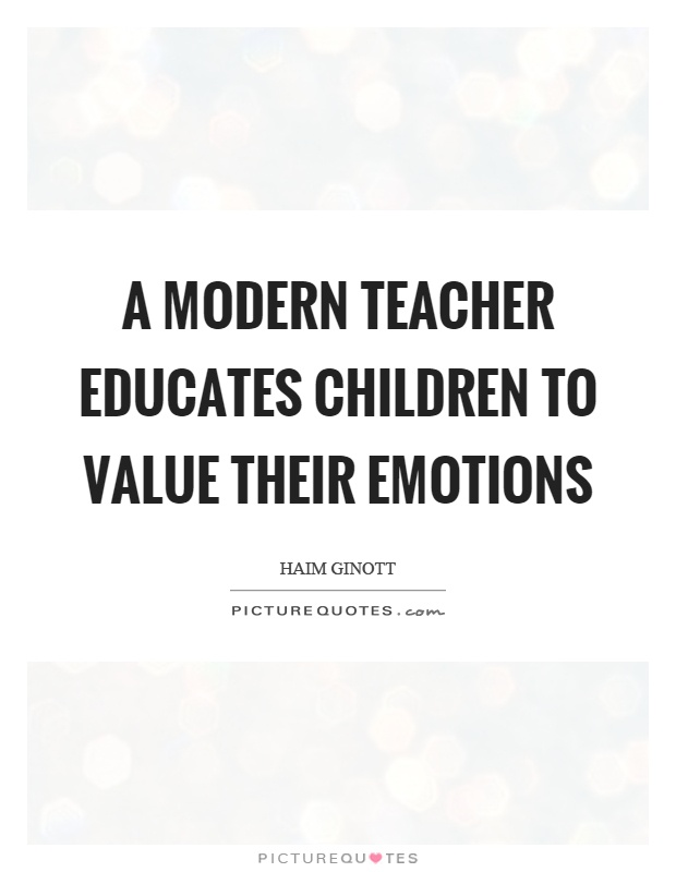 Modern Classroom Quotes ~ A modern teacher educates children to value their emotions