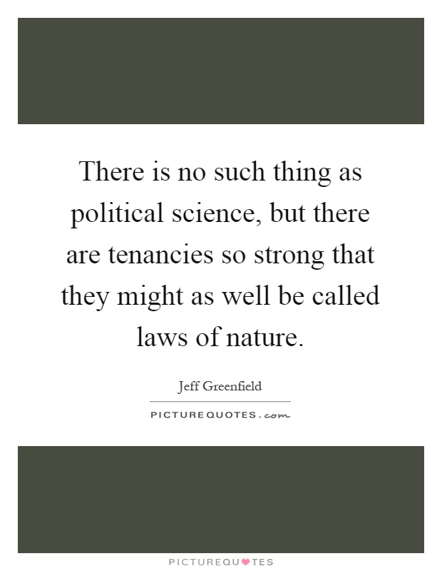 There is no such thing as political science, but there are tenancies so strong that they might as well be called laws of nature Picture Quote #1