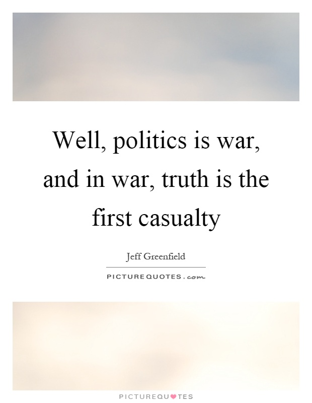 Well, politics is war, and in war, truth is the first casualty Picture Quote #1