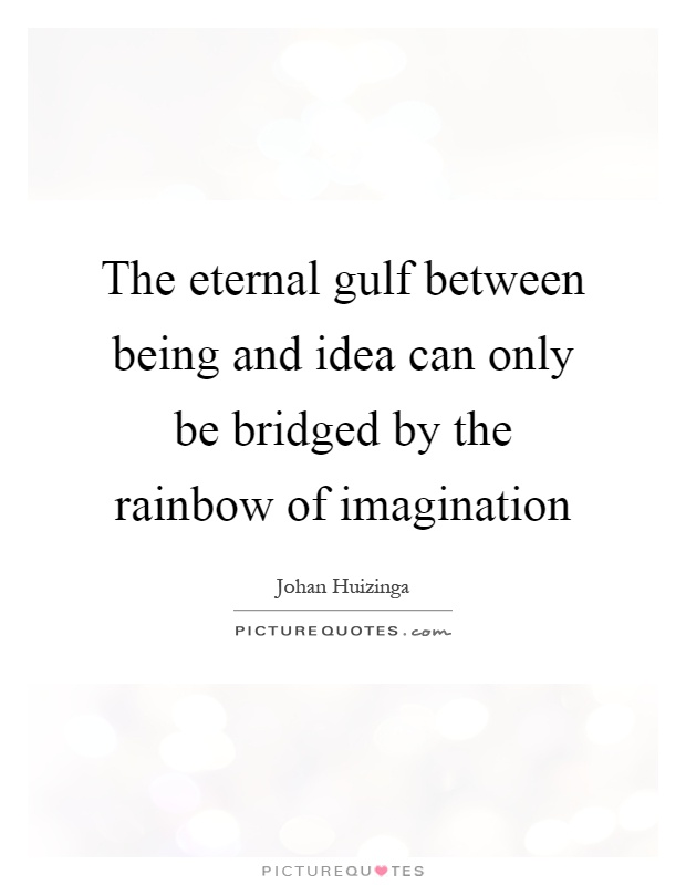 The eternal gulf between being and idea can only be bridged by the rainbow of imagination Picture Quote #1