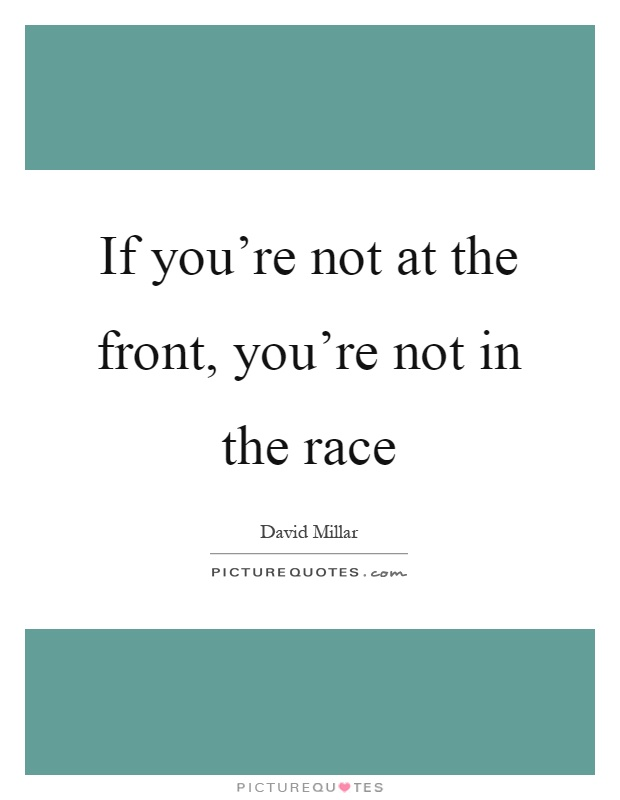 If you're not at the front, you're not in the race Picture Quote #1