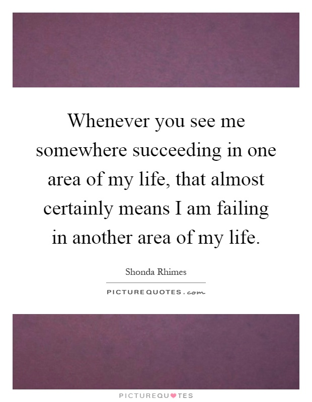 Whenever you see me somewhere succeeding in one area of my life, that almost certainly means I am failing in another area of my life Picture Quote #1