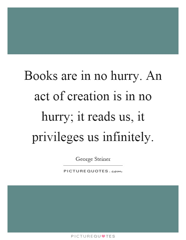 Books are in no hurry. An act of creation is in no hurry; it reads us, it privileges us infinitely Picture Quote #1