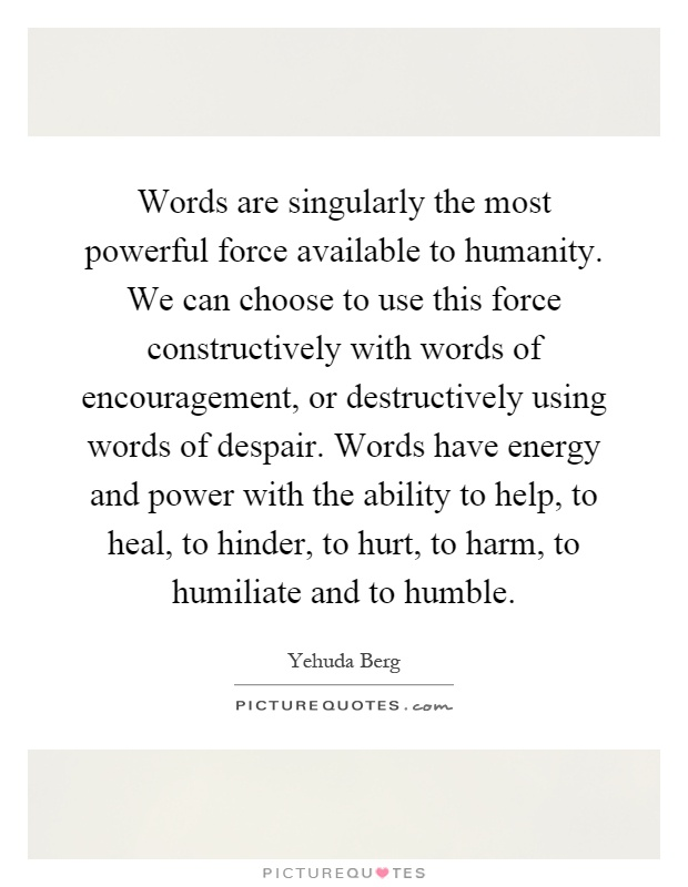 Words are singularly the most powerful force available to humanity. We can choose to use this force constructively with words of encouragement, or destructively using words of despair. Words have energy and power with the ability to help, to heal, to hinder, to hurt, to harm, to humiliate and to humble Picture Quote #1
