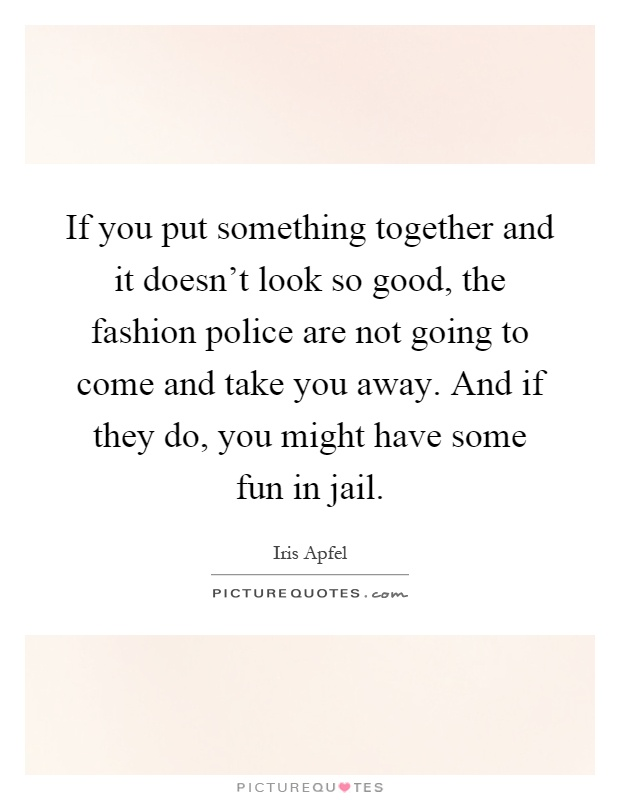 If you put something together and it doesn't look so good, the fashion police are not going to come and take you away. And if they do, you might have some fun in jail Picture Quote #1
