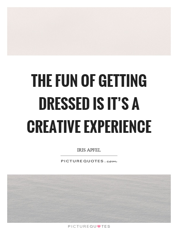 The fun of getting dressed is it's a creative experience Picture Quote #1
