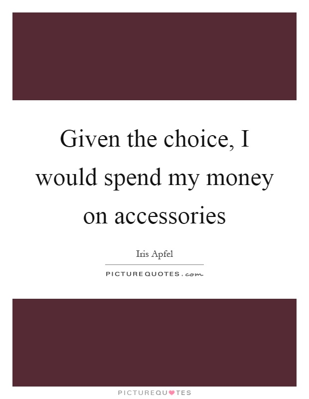 Given the choice, I would spend my money on accessories Picture Quote #1