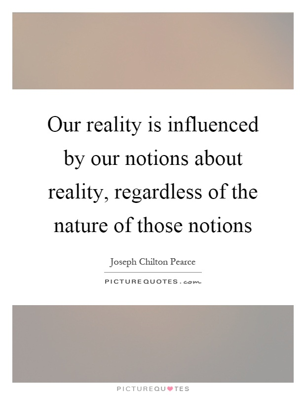 Our reality is influenced by our notions about reality, regardless of the nature of those notions Picture Quote #1