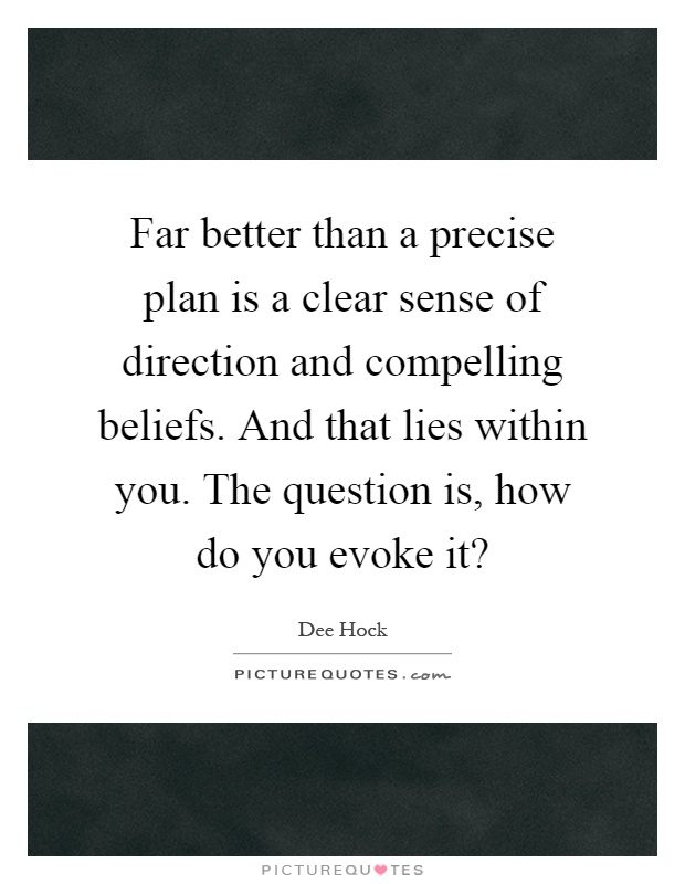 Far better than a precise plan is a clear sense of direction and compelling beliefs. And that lies within you. The question is, how do you evoke it? Picture Quote #1