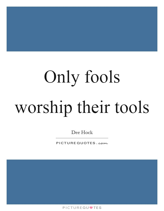 Only fools worship their tools Picture Quote #1