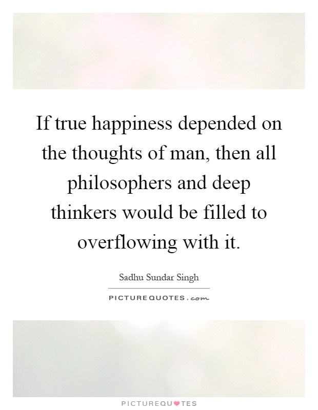 If true happiness depended on the thoughts of man, then all philosophers and deep thinkers would be filled to overflowing with it Picture Quote #1