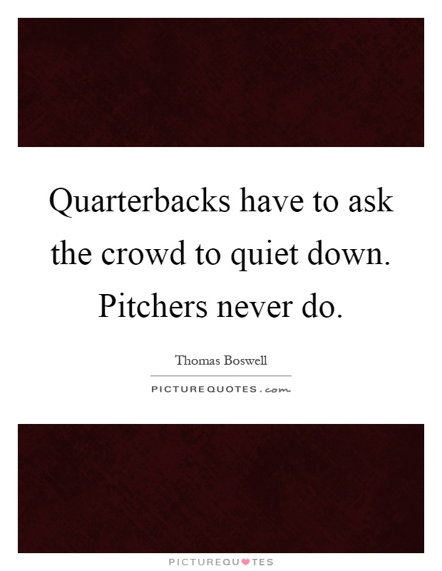 Quarterbacks have to ask the crowd to quiet down. Pitchers never do Picture Quote #1