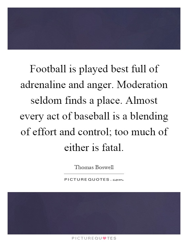 Football is played best full of adrenaline and anger. Moderation seldom finds a place. Almost every act of baseball is a blending of effort and control; too much of either is fatal Picture Quote #1
