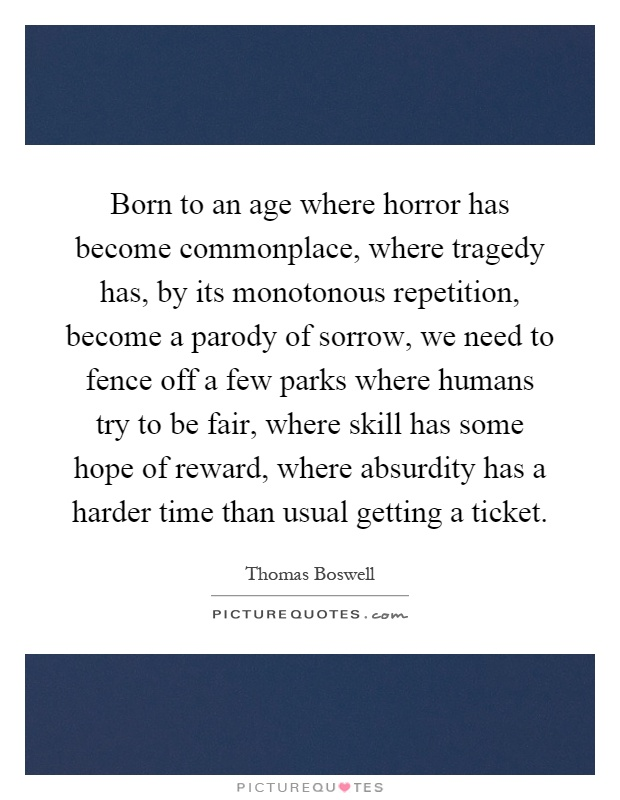 Born to an age where horror has become commonplace, where tragedy has, by its monotonous repetition, become a parody of sorrow, we need to fence off a few parks where humans try to be fair, where skill has some hope of reward, where absurdity has a harder time than usual getting a ticket Picture Quote #1