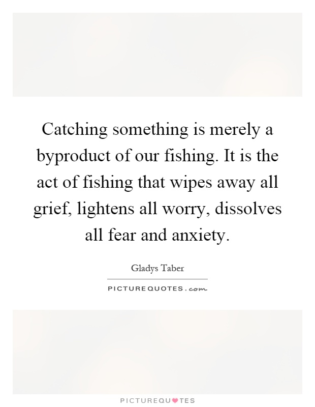 Catching something is merely a byproduct of our fishing. It is the act of fishing that wipes away all grief, lightens all worry, dissolves all fear and anxiety Picture Quote #1