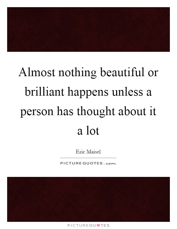 Almost nothing beautiful or brilliant happens unless a person has thought about it a lot Picture Quote #1