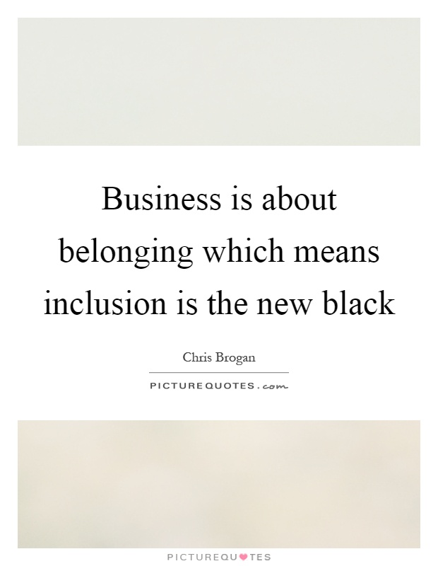 Business is about belonging which means inclusion is the new black Picture Quote #1