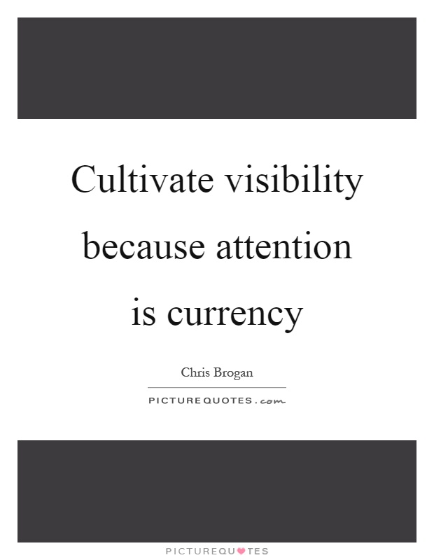 Cultivate visibility because attention is currency Picture Quote #1