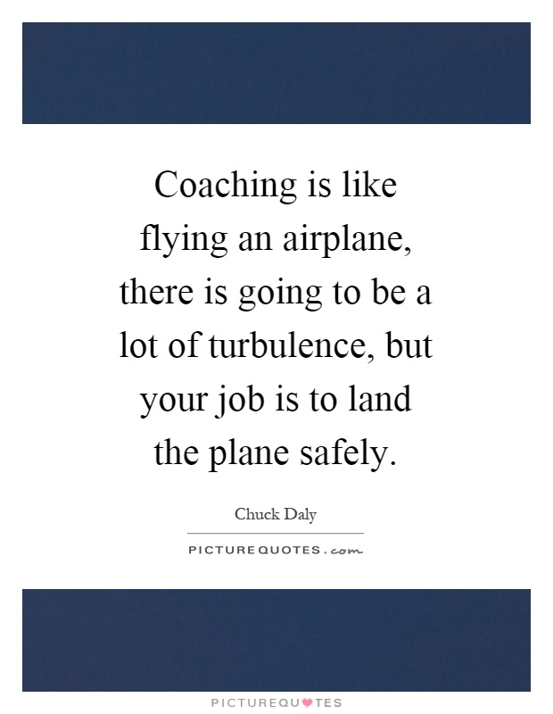 Coaching is like flying an airplane, there is going to be a lot of turbulence, but your job is to land the plane safely Picture Quote #1