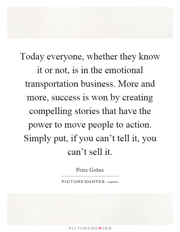 Today everyone, whether they know it or not, is in the emotional transportation business. More and more, success is won by creating compelling stories that have the power to move people to action. Simply put, if you can't tell it, you can't sell it Picture Quote #1