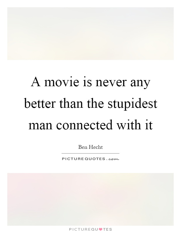 A movie is never any better than the stupidest man connected with it Picture Quote #1