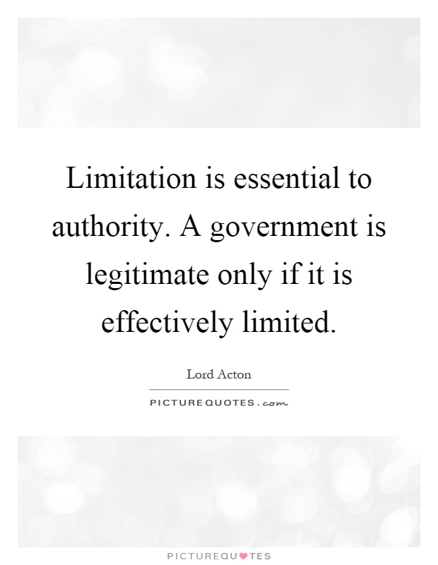 Limitation is essential to authority. A government is legitimate only if it is effectively limited Picture Quote #1