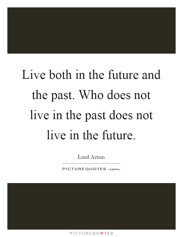 Live both in the future and the past. Who does not live in the past does not live in the future Picture Quote #1