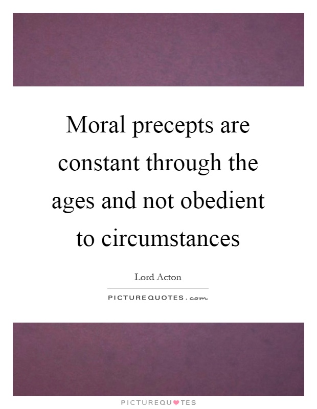 Moral precepts are constant through the ages and not obedient to circumstances Picture Quote #1