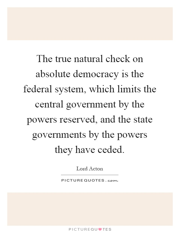 The true natural check on absolute democracy is the federal system, which limits the central government by the powers reserved, and the state governments by the powers they have ceded Picture Quote #1