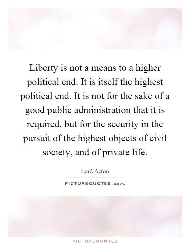 Liberty is not a means to a higher political end. It is itself the highest political end. It is not for the sake of a good public administration that it is required, but for the security in the pursuit of the highest objects of civil society, and of private life Picture Quote #1