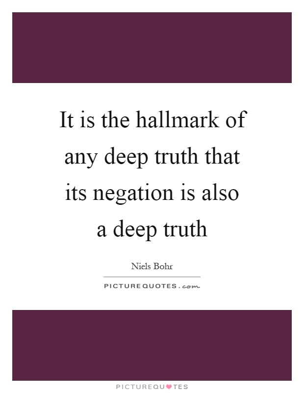 Deep Truth Quotes: It Is The Hallmark Of Any Deep Truth That Its Negation Is