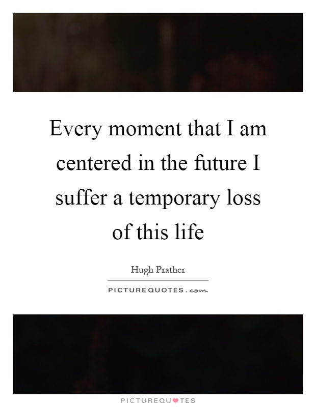 Every moment that I am centered in the future I suffer a temporary loss of this life Picture Quote #1