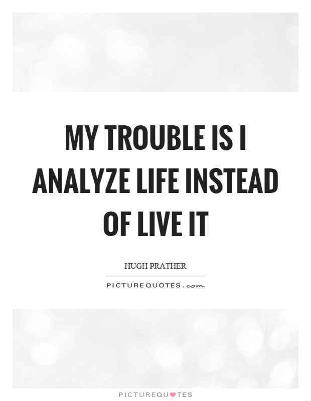 My trouble is I analyze life instead of live it Picture Quote #1