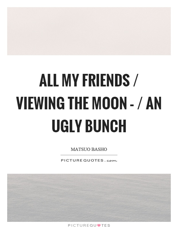 All my friends / viewing the moon – / an ugly bunch Picture Quote #1