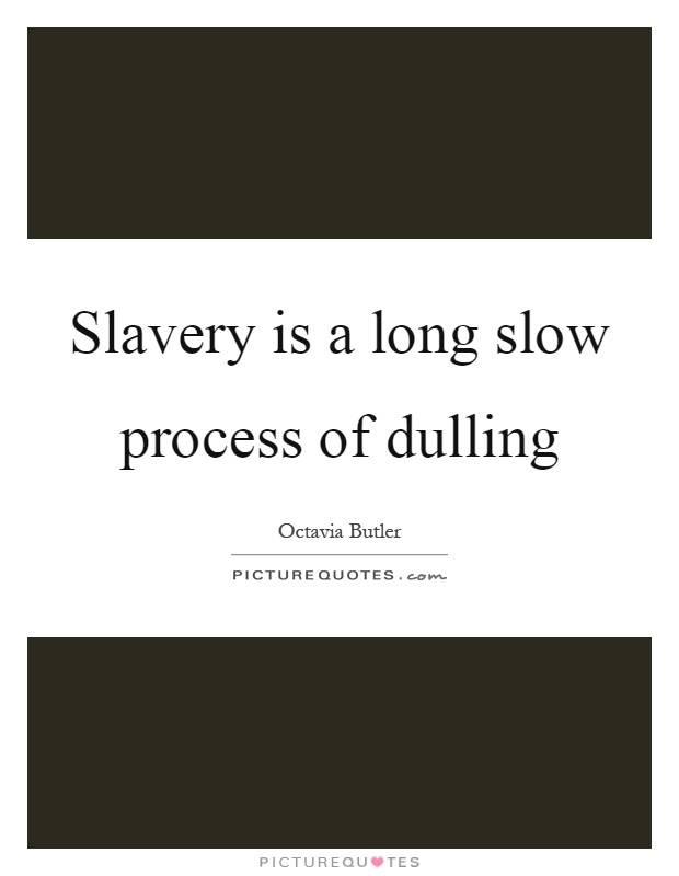 Slavery is a long slow process of dulling  Picture Quotes