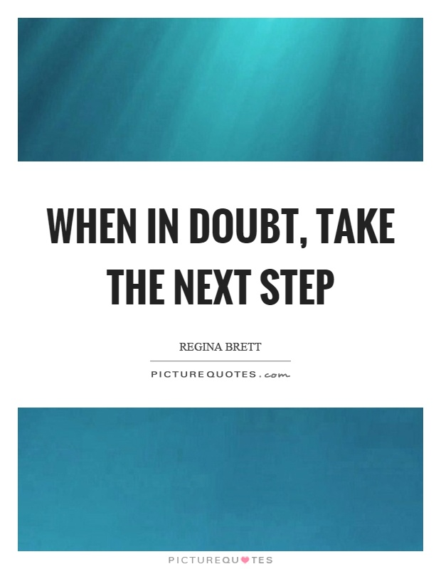 When in doubt, take the next step Picture Quote #1