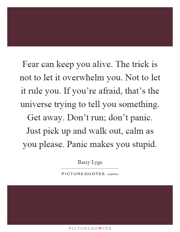 Fear can keep you alive. The trick is not to let it overwhelm you. Not to let it rule you. If you're afraid, that's the universe trying to tell you something. Get away. Don't run; don't panic. Just pick up and walk out, calm as you please. Panic makes you stupid Picture Quote #1