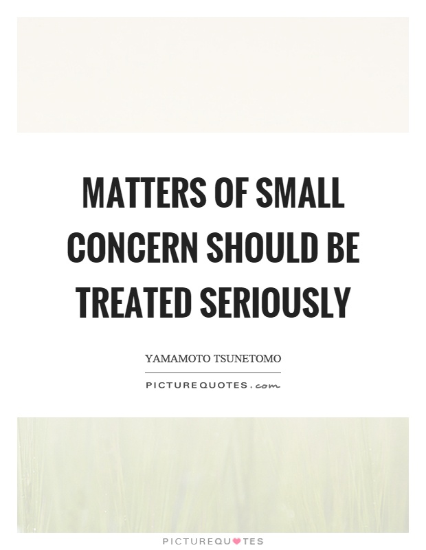 Matters of small concern should be treated seriously Picture Quote #1