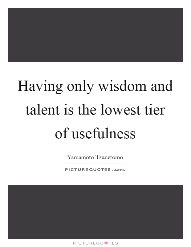 Having only wisdom and talent is the lowest tier of usefulness Picture Quote #1