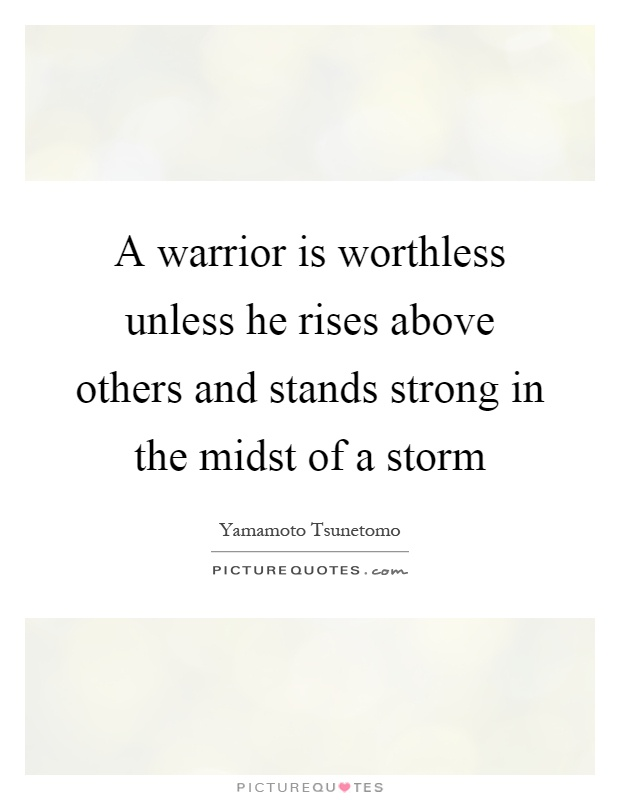A warrior is worthless unless he rises above others and stands strong in the midst of a storm Picture Quote #1