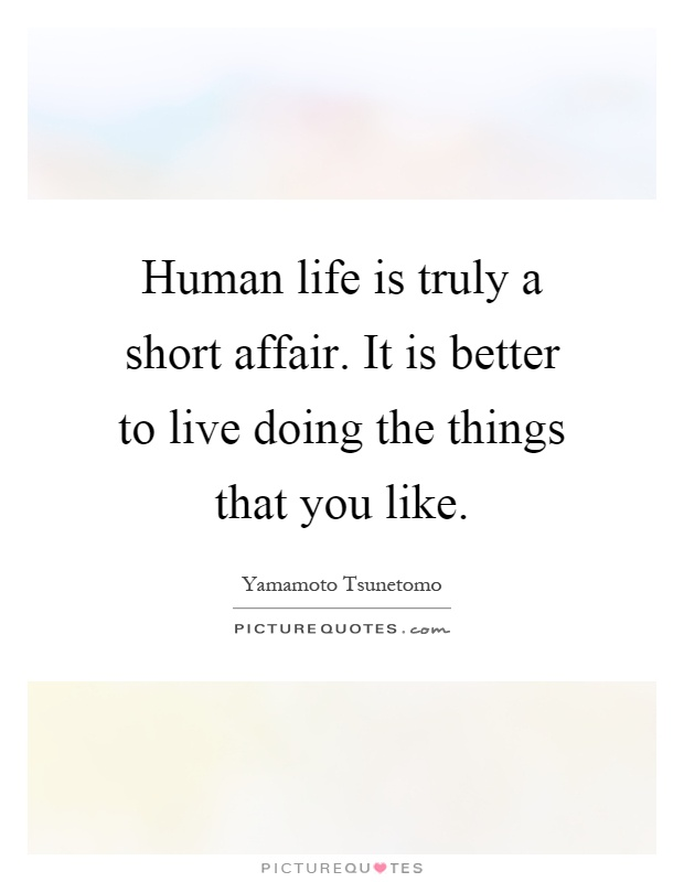 Human life is truly a short affair. It is better to live doing the things that you like Picture Quote #1