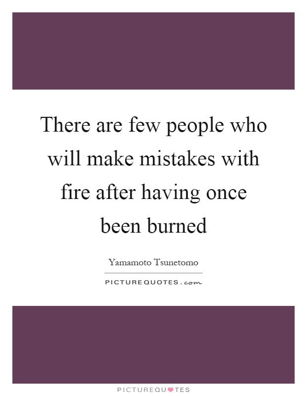 There are few people who will make mistakes with fire after having once been burned Picture Quote #1