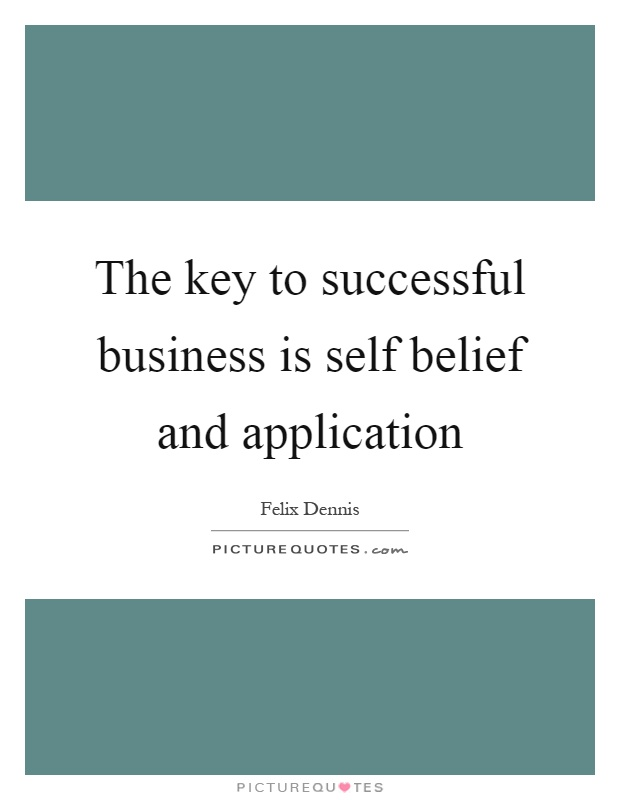 The key to successful business is self belief and application Picture Quote #1