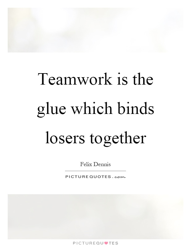 Teamwork is the glue which binds losers together Picture Quote #1